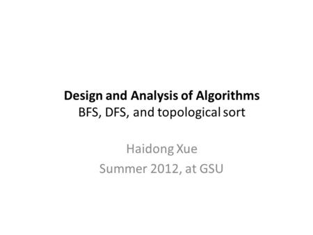 Design and Analysis of Algorithms BFS, DFS, and topological sort Haidong Xue Summer 2012, at GSU.