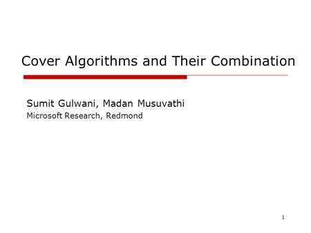 1 Cover Algorithms and Their Combination Sumit Gulwani, Madan Musuvathi Microsoft Research, Redmond.