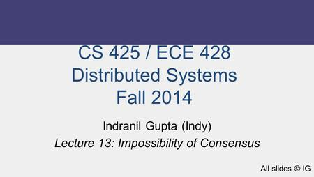 CS 425 / ECE 428 Distributed Systems Fall 2014 Indranil Gupta (Indy) Lecture 13: Impossibility of Consensus All slides © IG.