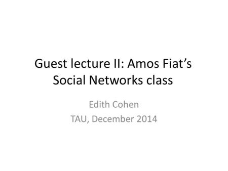 Guest lecture II: Amos Fiat's Social Networks class Edith Cohen TAU, December 2014.