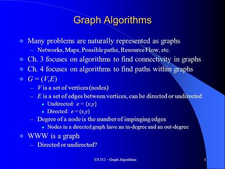 CS 312 – Graph Algorithms1 Graph Algorithms Many problems are naturally represented as graphs – Networks, Maps, Possible paths, Resource Flow, etc. Ch.