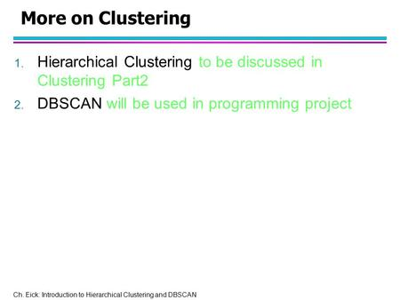 More on Clustering Hierarchical Clustering to be discussed in Clustering Part2 DBSCAN will be used in programming project.