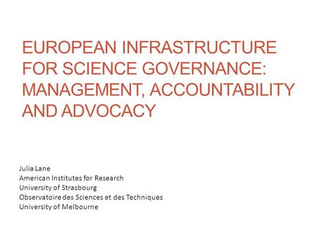 EUROPEAN INFRASTRUCTURE FOR SCIENCE GOVERNANCE: MANAGEMENT, ACCOUNTABILITY AND ADVOCACY Julia Lane American Institutes for Research University of Strasbourg.