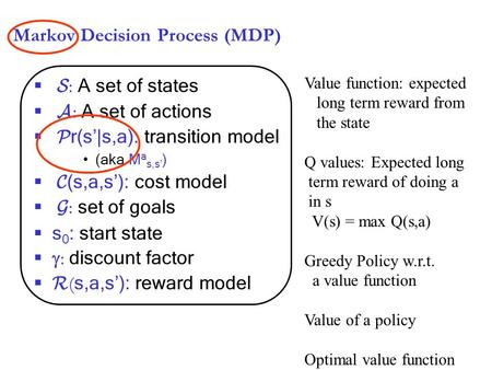 Markov Decision Process (MDP)  S : A set of states  A : A set of actions  P r(s'|s,a): transition model (aka M a s,s' )  C (s,a,s'): cost model  G.