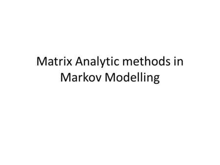 Matrix Analytic methods in Markov Modelling. Continous Time Markov Models X: R -> X µ Z (integers) X(t): state at time t X: state space (discrete – countable)