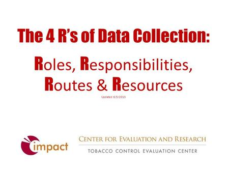 The 4 R's of Data Collection: R oles, R esponsibilities, R outes & R esources Updated 6/5/2013.