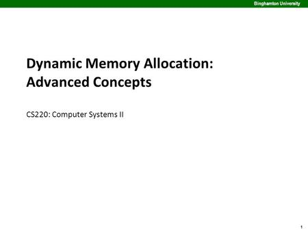1 Binghamton University Dynamic Memory Allocation: Advanced Concepts CS220: Computer Systems II.
