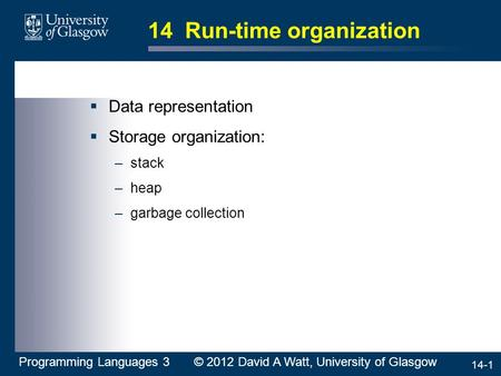 14-1 14 Run-time organization  Data representation  Storage organization: –stack –heap –garbage collection Programming Languages 3 © 2012 David A Watt,