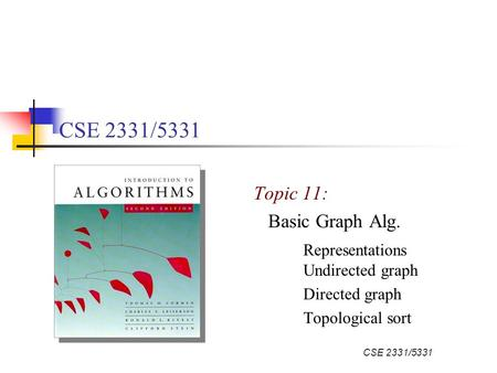 CSE 2331/5331 Topic 11: Basic Graph Alg. Representations Undirected graph Directed graph Topological sort.