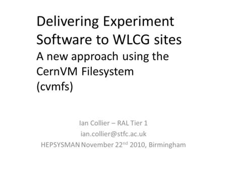 Delivering Experiment Software to WLCG sites A new approach using the CernVM Filesystem (cvmfs) Ian Collier – RAL Tier 1 HEPSYSMAN.