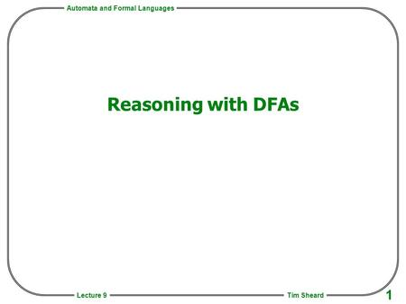 Automata and Formal Languages Tim Sheard 1 Lecture 9 Reasoning with DFAs.