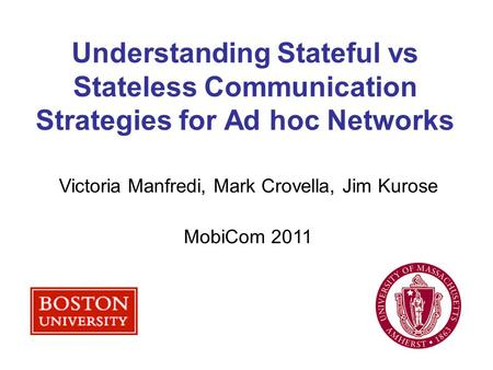 Understanding Stateful vs Stateless Communication Strategies for Ad hoc Networks Victoria Manfredi, Mark Crovella, Jim Kurose MobiCom 2011.