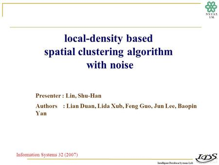 Intelligent Database Systems Lab N.Y.U.S.T. I. M. local-density based spatial clustering algorithm with noise Presenter : Lin, Shu-Han Authors : Lian Duan,