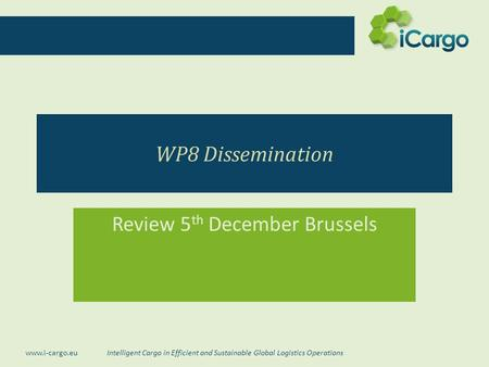 Intelligent Cargo in Efficient and Sustainable Global Logistics Operations www.i-cargo.eu WP8 Dissemination Review 5 th December Brussels.