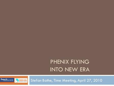 PHENIX FLYING INTO NEW ERA Stefan Bathe, Time Meeting, April 27, 2010.