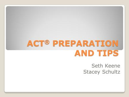 ACT ® PREPARATION AND TIPS Seth Keene Stacey Schultz.