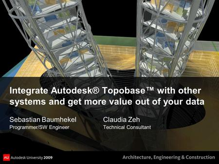 Integrate Autodesk® Topobase™ with other systems and get more value out of your data Sebastian BaumhekelClaudia Zeh Programmer/SW EngineerTechnical Consultant.