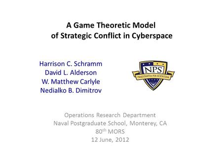 A Game Theoretic Model of Strategic Conflict in Cyberspace Operations Research Department Naval Postgraduate School, Monterey, CA 80 th MORS 12 June, 2012.
