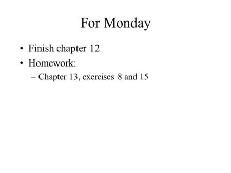 For Monday Finish chapter 12 Homework: –Chapter 13, exercises 8 and 15.