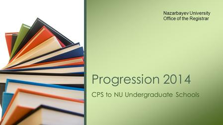 CPS to NU Undergraduate Schools Progression 2014 Nazarbayev University Office of the Registrar.