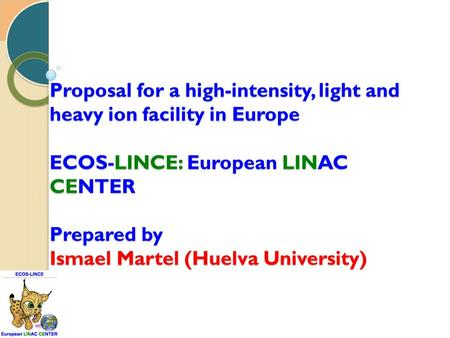 Proposal for a high-intensity, light and heavy ion facility in Europe ECOS-LINCE: European LINAC CENTER Prepared by Ismael Martel (Huelva University)