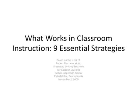 What Works in Classroom Instruction: 9 Essential Strategies Based on the work of Robert Marzano, et. Al. Presented by Amy Benjamin For Catapult Learning.
