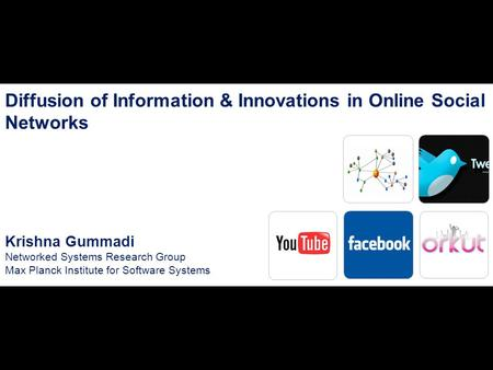 1 Diffusion of Information & Innovations in Online Social Networks Krishna Gummadi Networked Systems Research Group Max Planck Institute for Software Systems.