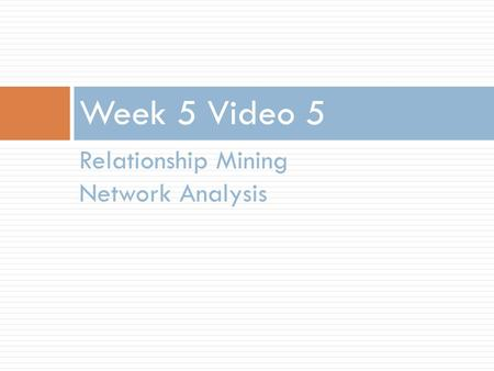Relationship Mining Network Analysis Week 5 Video 5.