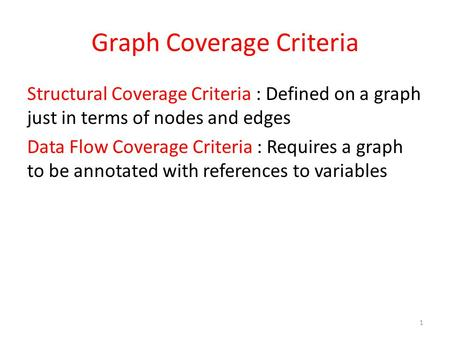 Graph Coverage Criteria Structural Coverage Criteria : Defined on a graph just in terms of nodes and edges Data Flow Coverage Criteria : Requires a graph.