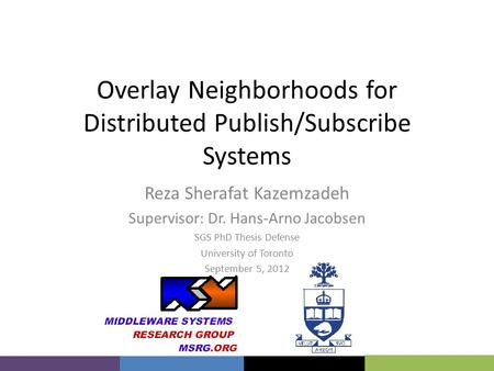Overlay Neighborhoods for Distributed Publish/Subscribe Systems Reza Sherafat Kazemzadeh Supervisor: Dr. Hans-Arno Jacobsen SGS PhD Thesis Defense University.