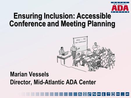 Marian Vessels Director, Mid-Atlantic ADA Center Ensuring Inclusion: Accessible Conference and Meeting Planning.