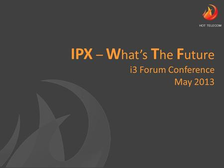 IPX – W hat's T he F uture i3 Forum Conference May 2013 HOT TELECOM.