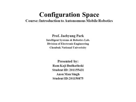 Configuration Space Course: Introduction to Autonomous Mobile Robotics Prof. Jaebyung Park Intelligent Systems & Robotics Lab. Division of Electronic Engineering.
