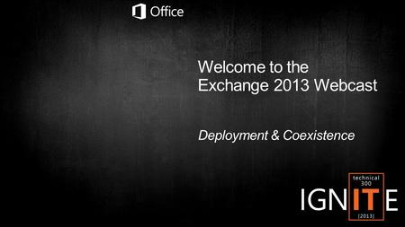 Welcome to the Exchange 2013 Webcast Deployment & Coexistence.