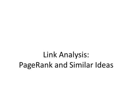 Link Analysis: PageRank and Similar Ideas. Recap: PageRank Rank nodes using link structure PageRank: – Link voting: P with importance x has n out-links,