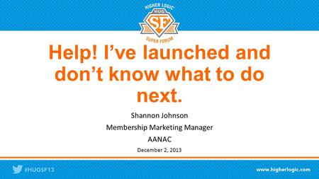 Help! I've launched and don't know what to do next. Shannon Johnson Membership Marketing Manager AANAC December 2, 2013.