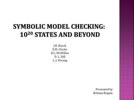 SYMBOLIC MODEL CHECKING: 10 20 STATES AND BEYOND J.R. Burch E.M. Clarke K.L. McMillan D. L. Dill L. J. Hwang Presented by Rehana Begam.
