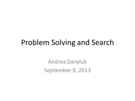 Problem Solving and Search Andrea Danyluk September 9, 2013.