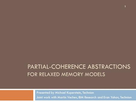 PARTIAL-COHERENCE ABSTRACTIONS FOR RELAXED MEMORY MODELS Presented by Michael Kuperstein, Technion Joint work with Martin Vechev, IBM Research and Eran.