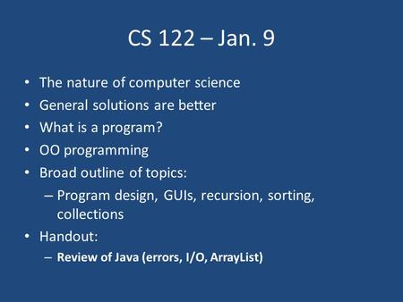 CS 122 – Jan. 9 The <strong>nature</strong> of computer science General solutions are better What is a program? OO programming Broad outline of topics: – Program design,