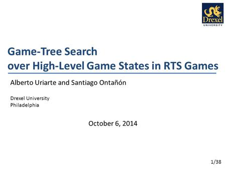1/38 Game-Tree Search over High-Level Game States in RTS Games Alberto Uriarte and Santiago Ontañón Drexel University Philadelphia October 6, 2014.
