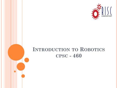 I NTRODUCTION TO R OBOTICS CPSC - 460. T EXTBOOK Robot Modeling and Control, Mark W. Spong, Seth Hutchinson and M. Vidyasagar, Wiley 2006. ISBN-10: 0471649902.