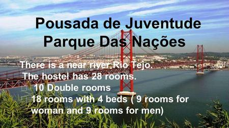 There is a near river Rio Tejo. The hostel has 28 rooms. ★ 10 Double rooms ★ 18 rooms with 4 beds ( 9 rooms for woman and 9 rooms for men) Pousada de Juventude.