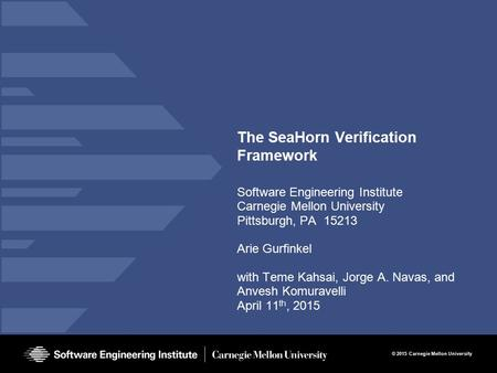 © 2015 Carnegie Mellon University The SeaHorn Verification Framework Software Engineering Institute Carnegie Mellon University Pittsburgh, PA 15213 Arie.