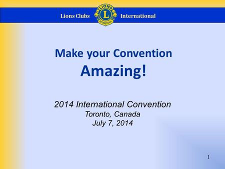 Lions ClubsInternational 1 Make your Convention Amazing! 2014 International Convention Toronto, Canada July 7, 2014.