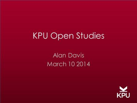 "KPU Open Studies Alan Davis March 10 2014. ""Open"" means being … receptive, honest, transparent innovative, progressive, creative, revealed unconstrained,"