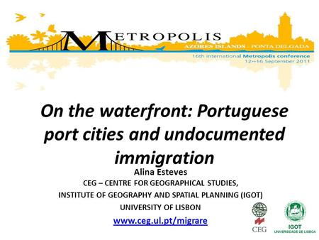 On the waterfront: Portuguese port cities and undocumented immigration Alina Esteves CEG – CENTRE FOR GEOGRAPHICAL STUDIES, INSTITUTE OF GEOGRAPHY AND.