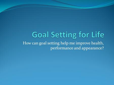 Goal Setting for Life How can goal setting help me improve health, performance and appearance?