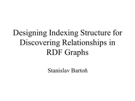 Designing Indexing Structure for Discovering Relationships in RDF Graphs Stanislav Bartoň.