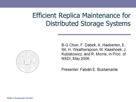 Fabián E. Bustamante, Fall 2005 Efficient Replica Maintenance for Distributed Storage Systems B-G Chun, F. Dabek, A. Haeberlen, E. Sit, H. Weatherspoon,